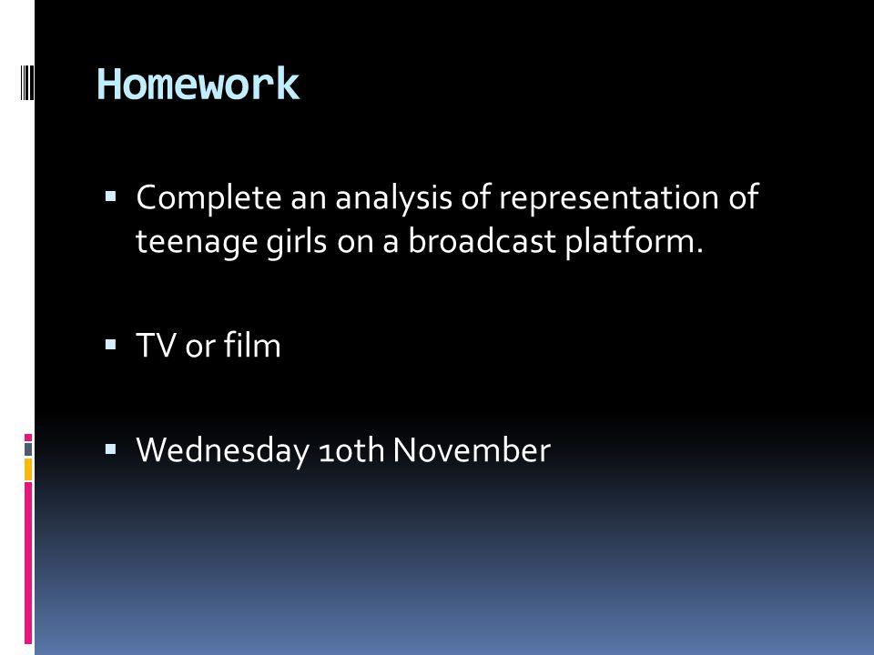 Homework  Complete an analysis of representation of teenage girls on a broadcast platform.
