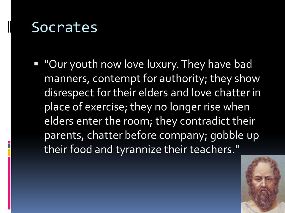 Socrates  Our youth now love luxury.