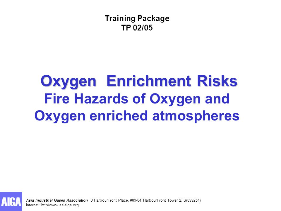 Asia Industrial Gases Association 3 HarbourFront Place, #09-04 HarbourFront Tower 2, S(099254) Internet: http//www.asiaiga.org Oxygen Enrichment Risks Oxygen Enrichment Risks Fire Hazards of Oxygen and Oxygen enriched atmospheres Training Package TP 02/05