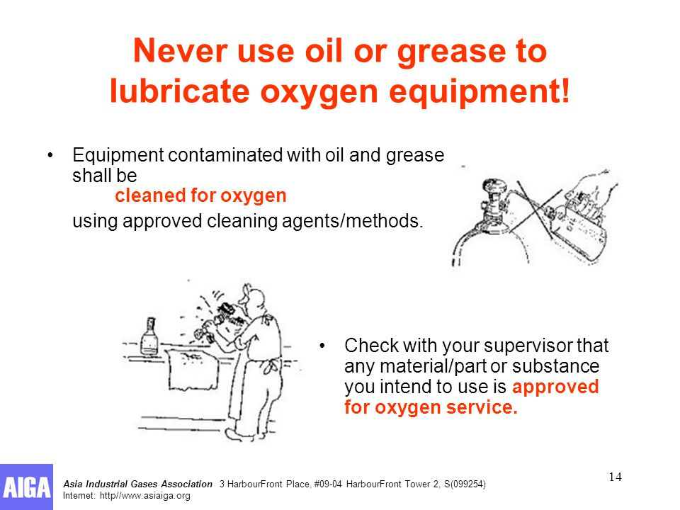 Asia Industrial Gases Association 3 HarbourFront Place, #09-04 HarbourFront Tower 2, S(099254) Internet: http//www.asiaiga.org 14 Equipment contaminated with oil and grease shall be cleaned for oxygen using approved cleaning agents/methods.