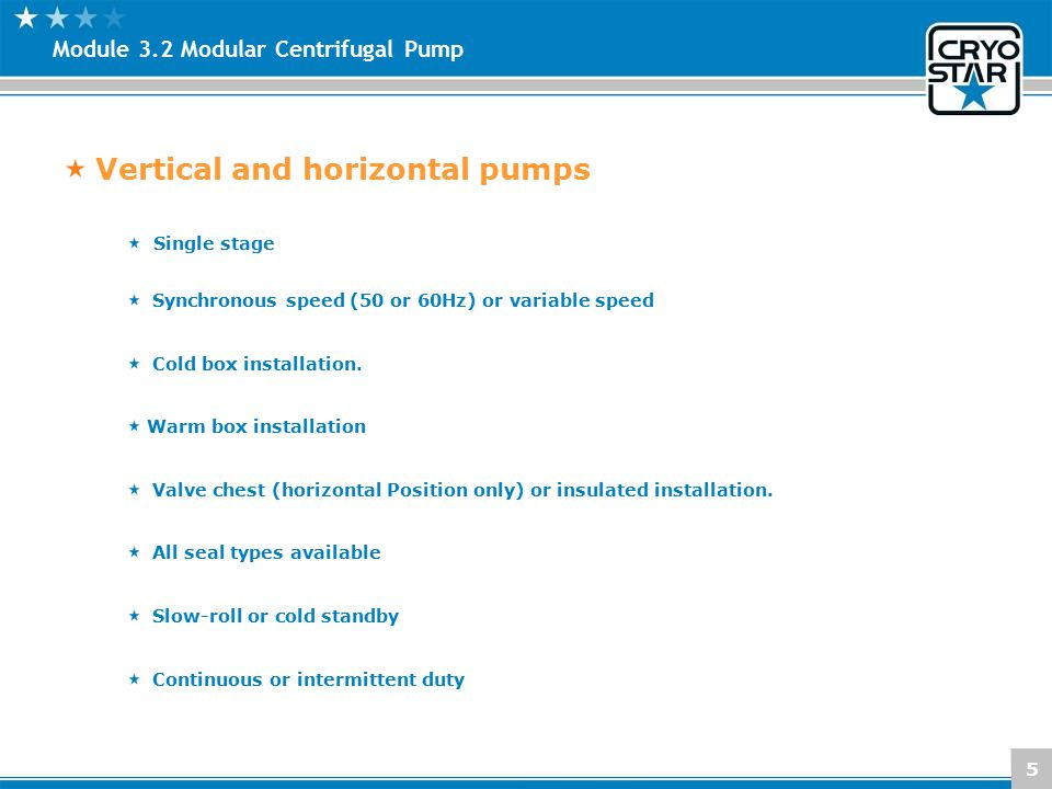 5 Module 3.2 Modular Centrifugal Pump Vertical and horizontal pumps Single stage Synchronous speed (50 or 60Hz) or variable speed Cold box installatio