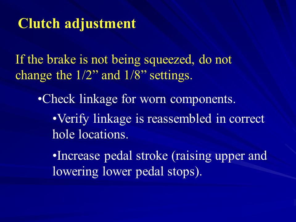 "Clutch adjustment If the brake is not being squeezed, do not change the 1/2"" and 1/8"" settings. Check linkage for worn components. Verify linkage is r"