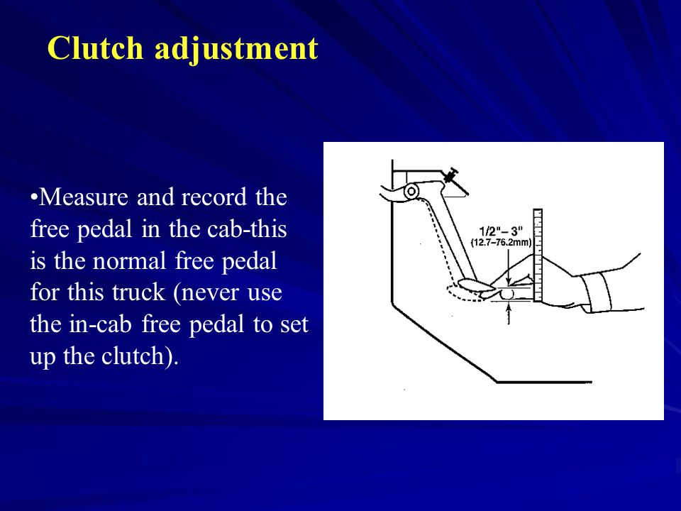 Clutch adjustment Measure and record the free pedal in the cab-this is the normal free pedal for this truck (never use the in-cab free pedal to set up