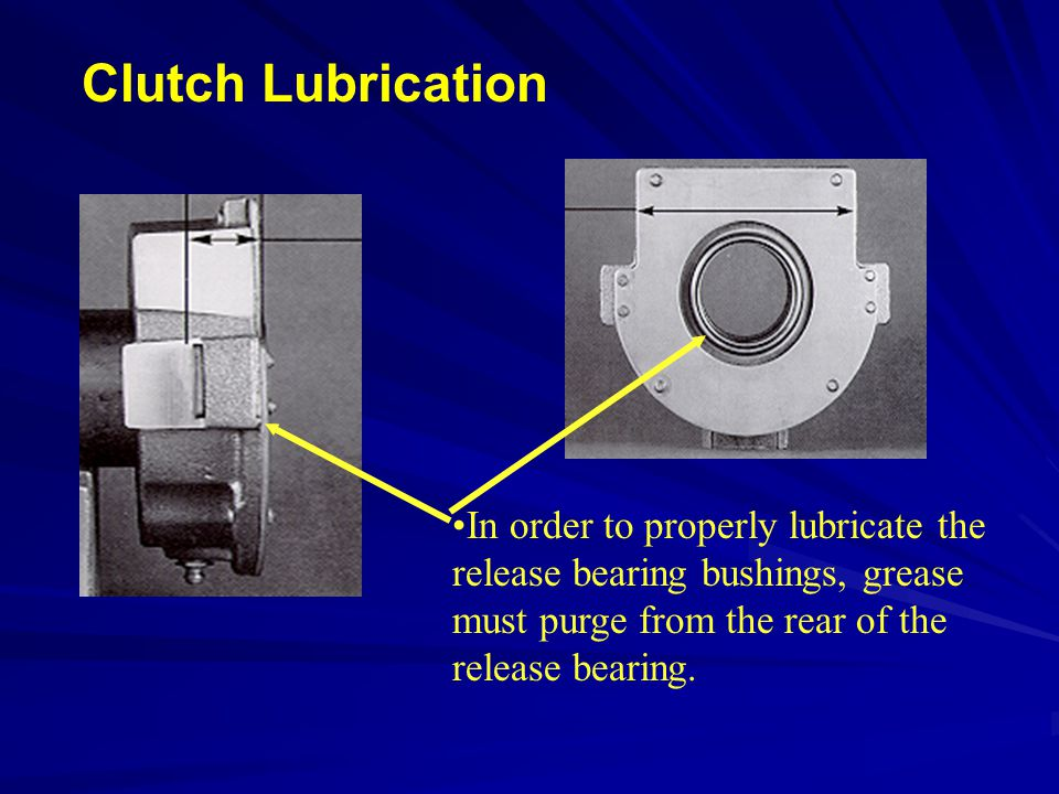 Clutch Lubrication In order to properly lubricate the release bearing bushings, grease must purge from the rear of the release bearing.