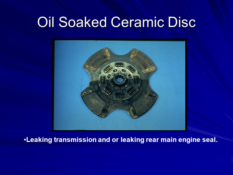 Oil Soaked Ceramic Disc Leaking transmission and or leaking rear main engine seal.