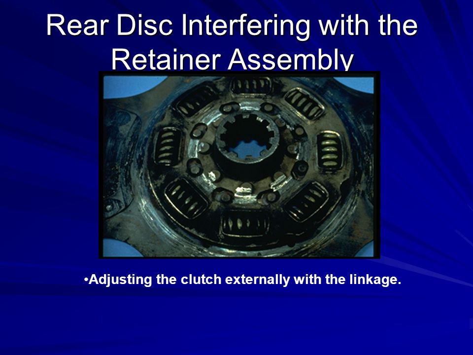 Rear Disc Interfering with the Retainer Assembly Adjusting the clutch externally with the linkage.