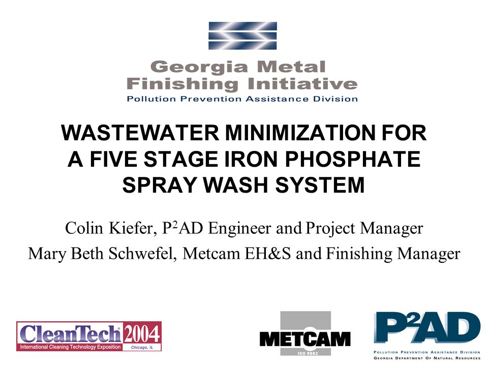 WASTEWATER MINIMIZATION FOR A FIVE STAGE IRON PHOSPHATE SPRAY WASH SYSTEM Colin Kiefer, P 2 AD Engineer and Project Manager Mary Beth Schwefel, Metcam EH&S and Finishing Manager