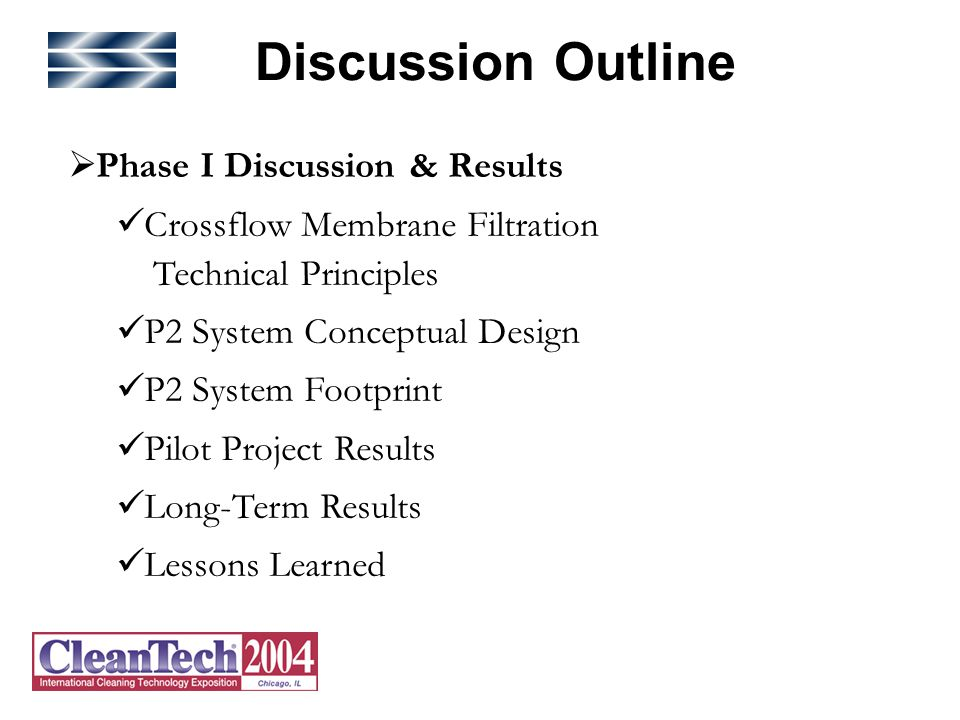 Discussion Outline  Phase I Discussion & Results Crossflow Membrane Filtration Technical Principles P2 System Conceptual Design P2 System Footprint Pilot Project Results Long-Term Results Lessons Learned