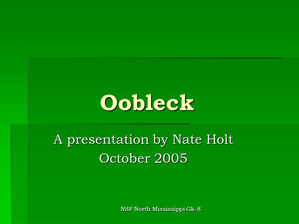 NSF North Mississippi Gk-8 Oobleck A presentation by Nate Holt October 2005