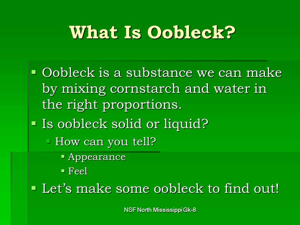 NSF North Mississippi Gk-8 The Oobleck Recipe  To make oobleck, we need to mix ONE PART water and TWO PARTS cornstarch.