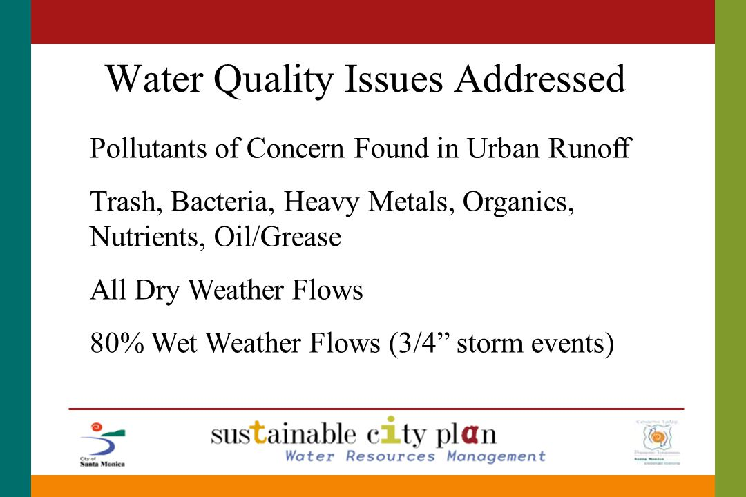 Water Quality Issues Addressed Pollutants of Concern Found in Urban Runoff Trash, Bacteria, Heavy Metals, Organics, Nutrients, Oil/Grease All Dry Weather Flows 80% Wet Weather Flows (3/4 storm events)