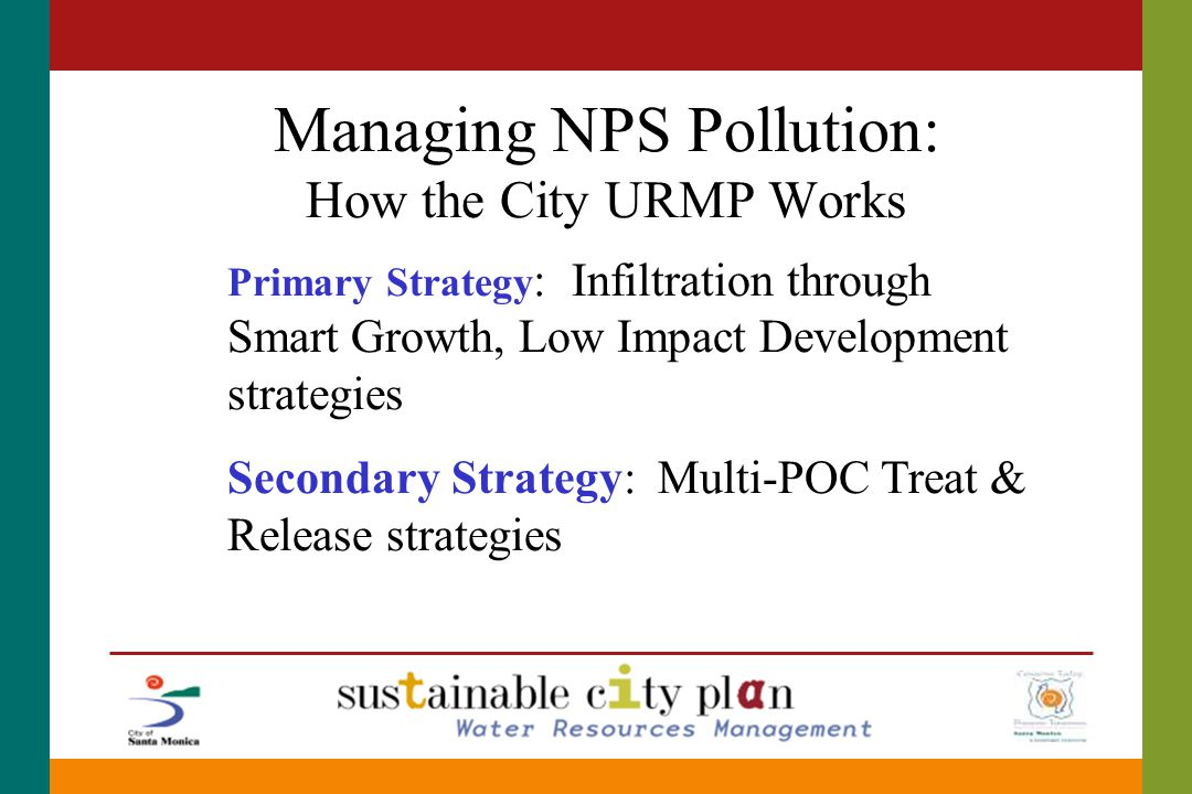 Managing NPS Pollution: How the City URMP Works Primary Strategy : Infiltration through Smart Growth, Low Impact Development strategies Secondary Strategy: Multi-POC Treat & Release strategies