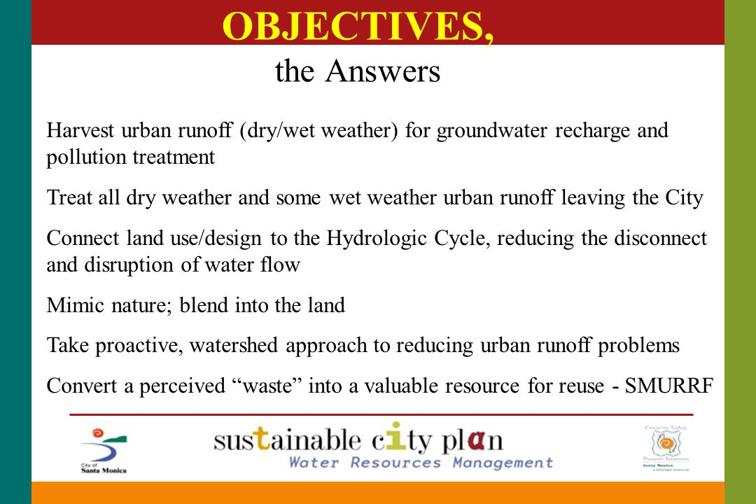 OBJECTIVES, the Answers Harvest urban runoff (dry/wet weather) for groundwater recharge and pollution treatment Treat all dry weather and some wet weather urban runoff leaving the City Connect land use/design to the Hydrologic Cycle, reducing the disconnect and disruption of water flow Mimic nature; blend into the land Take proactive, watershed approach to reducing urban runoff problems Convert a perceived waste into a valuable resource for reuse - SMURRF