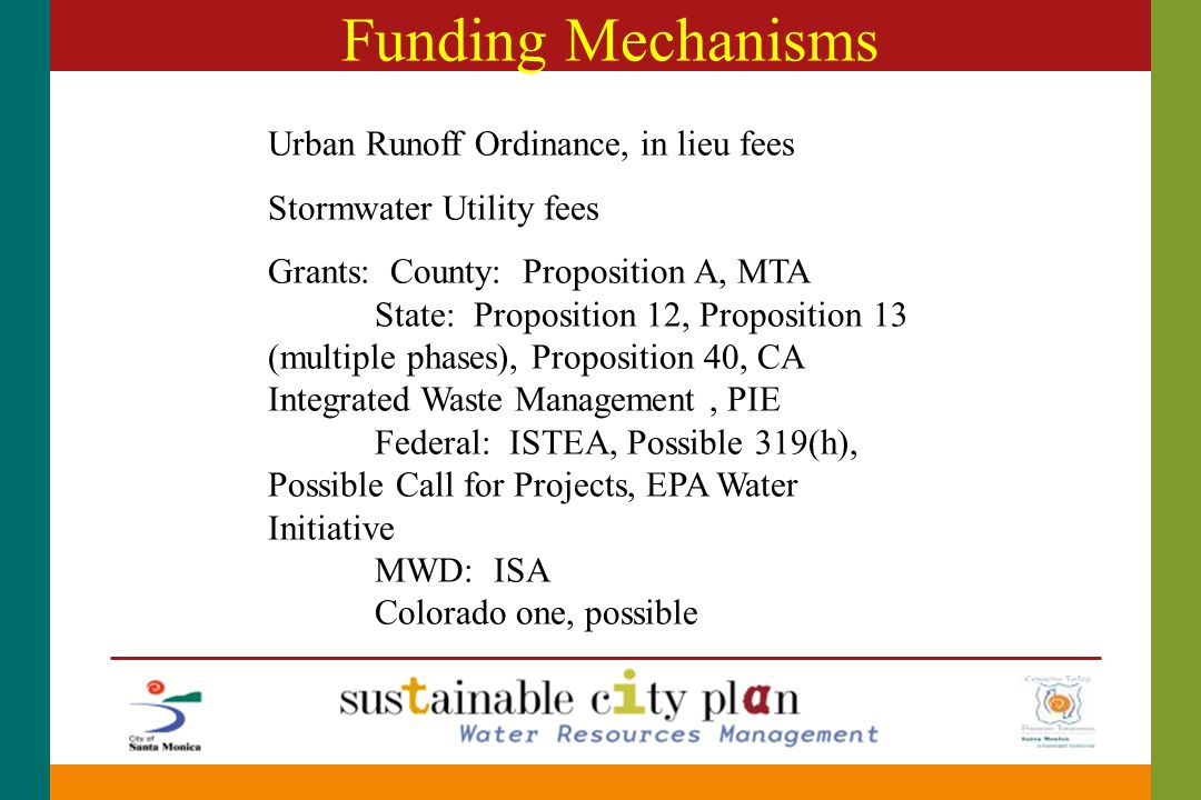 Funding Mechanisms Urban Runoff Ordinance, in lieu fees Stormwater Utility fees Grants: County: Proposition A, MTA State: Proposition 12, Proposition 13 (multiple phases), Proposition 40, CA Integrated Waste Management, PIE Federal: ISTEA, Possible 319(h), Possible Call for Projects, EPA Water Initiative MWD: ISA Colorado one, possible