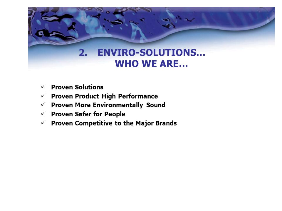 Proven Solutions Proven Product High Performance Proven More Environmentally Sound Proven Safer for People Proven Competitive to the Major Brands 2.ENVIRO-SOLUTIONS… WHO WE ARE…