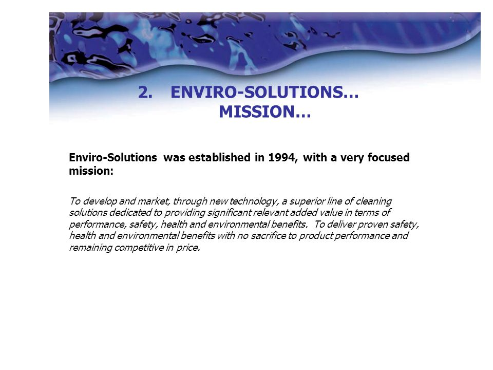 Enviro-Solutions was established in 1994, with a very focused mission: To develop and market, through new technology, a superior line of cleaning solutions dedicated to providing significant relevant added value in terms of performance, safety, health and environmental benefits.