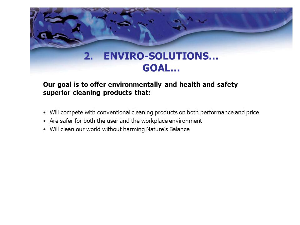 Our goal is to offer environmentally and health and safety superior cleaning products that: Will compete with conventional cleaning products on both performance and price Are safer for both the user and the workplace environment Will clean our world without harming Nature's Balance 2.ENVIRO-SOLUTIONS… GOAL…