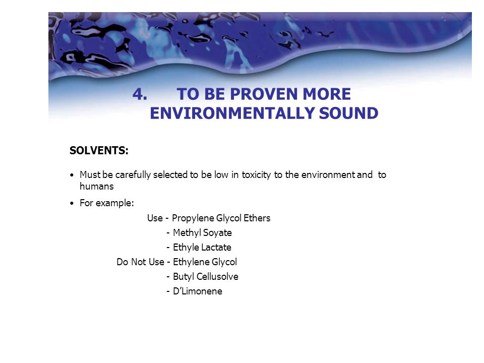 4. 4.TO BE PROVEN MORE ENVIRONMENTALLY SOUND SOLVENTS: Must be carefully selected to be low in toxicity to the environment and to humans For example: