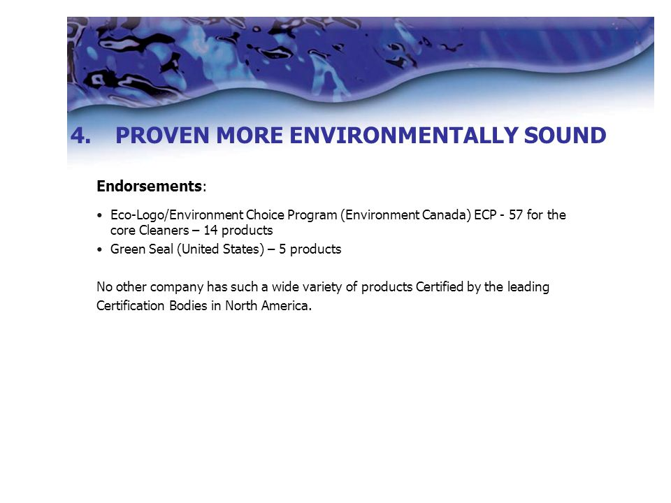 Endorsements: Eco-Logo/Environment Choice Program (Environment Canada) ECP - 57 for the core Cleaners – 14 products Green Seal (United States) – 5 products No other company has such a wide variety of products Certified by the leading Certification Bodies in North America.