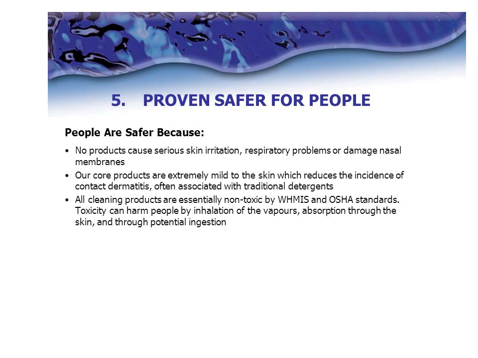 People Are Safer Because: No products cause serious skin irritation, respiratory problems or damage nasal membranes Our core products are extremely mild to the skin which reduces the incidence of contact dermatitis, often associated with traditional detergents All cleaning products are essentially non-toxic by WHMIS and OSHA standards.
