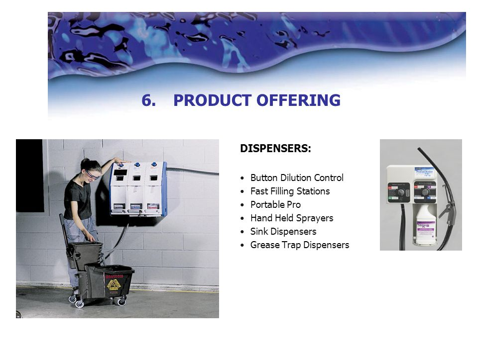 DISPENSERS: Button Dilution Control Fast Filling Stations Portable Pro Hand Held Sprayers Sink Dispensers Grease Trap Dispensers 6.PRODUCT OFFERING