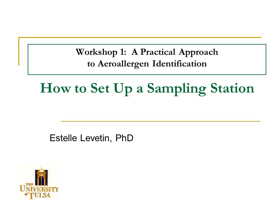 Workshop 1: A Practical Approach to Aeroallergen Identification Estelle Levetin, PhD How to Set Up a Sampling Station