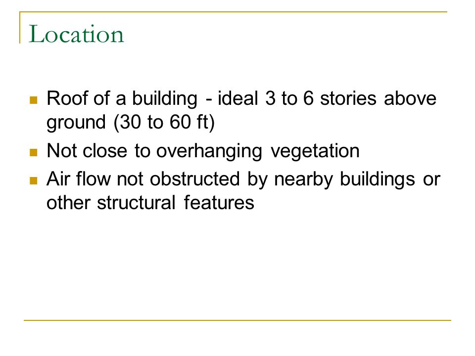 Location Roof of a building - ideal 3 to 6 stories above ground (30 to 60 ft) Not close to overhanging vegetation Air flow not obstructed by nearby buildings or other structural features