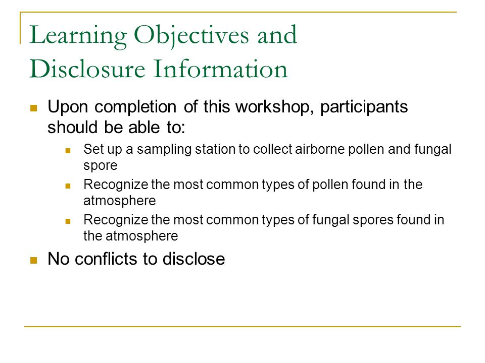 Learning Objectives and Disclosure Information Upon completion of this workshop, participants should be able to: Set up a sampling station to collect airborne pollen and fungal spore Recognize the most common types of pollen found in the atmosphere Recognize the most common types of fungal spores found in the atmosphere No conflicts to disclose