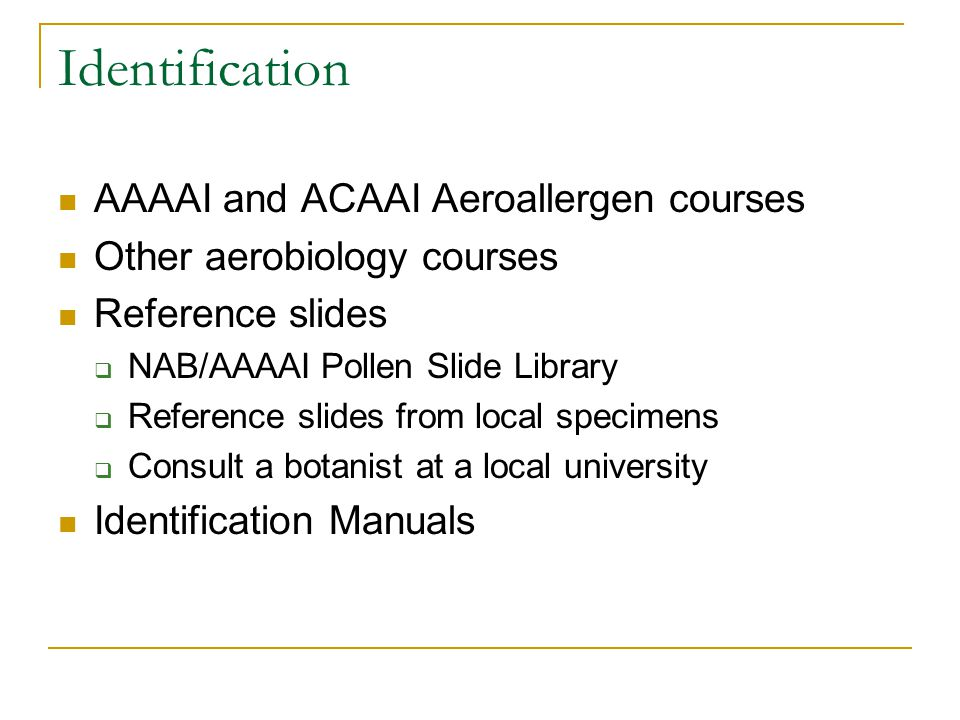 Identification AAAAI and ACAAI Aeroallergen courses Other aerobiology courses Reference slides  NAB/AAAAI Pollen Slide Library  Reference slides from local specimens  Consult a botanist at a local university Identification Manuals
