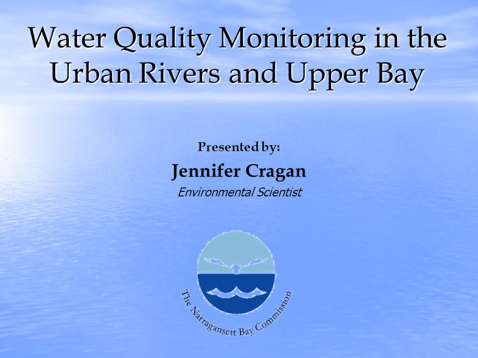 Water Quality Monitoring in the Urban Rivers and Upper Bay Presented by: Jennifer Cragan Environmental Scientist