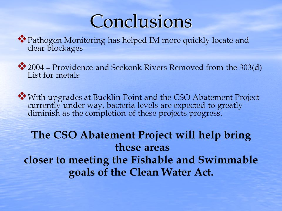 Conclusions   Pathogen Monitoring has helped IM more quickly locate and clear blockages   2004 – Providence and Seekonk Rivers Removed from the 303(d) List for metals   With upgrades at Bucklin Point and the CSO Abatement Project currently under way, bacteria levels are expected to greatly diminish as the completion of these projects progress.