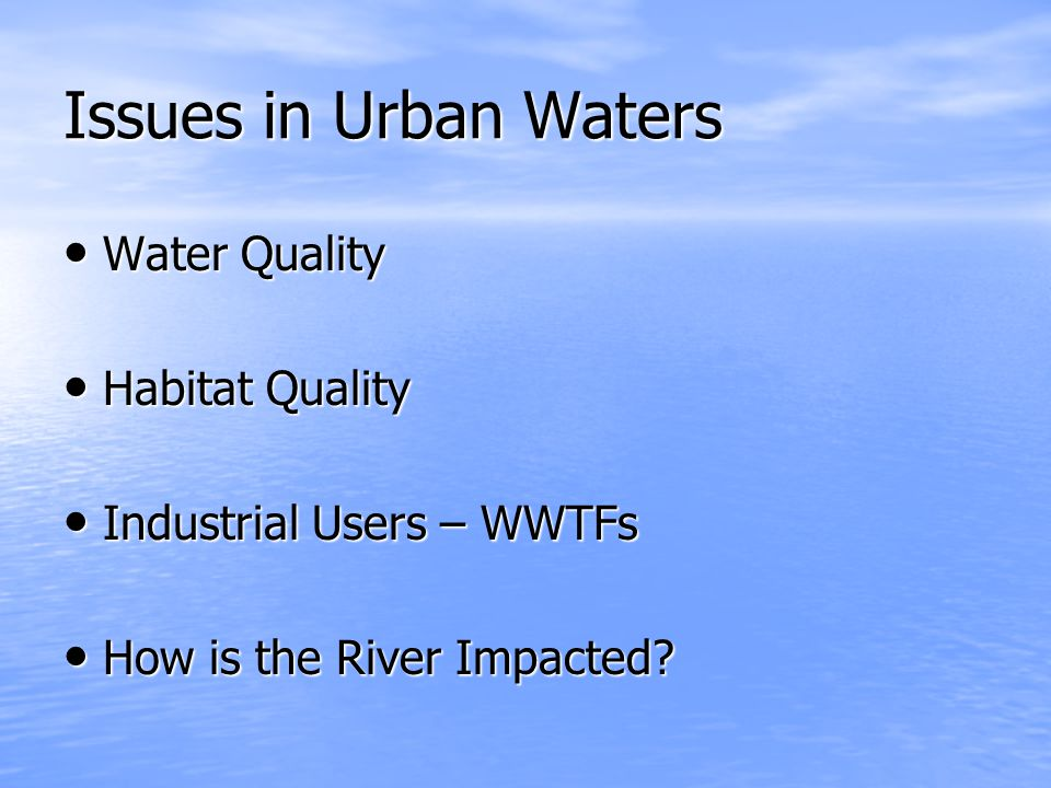 Issues in Urban Waters Water Quality Water Quality Habitat Quality Habitat Quality Industrial Users – WWTFs Industrial Users – WWTFs How is the River Impacted.