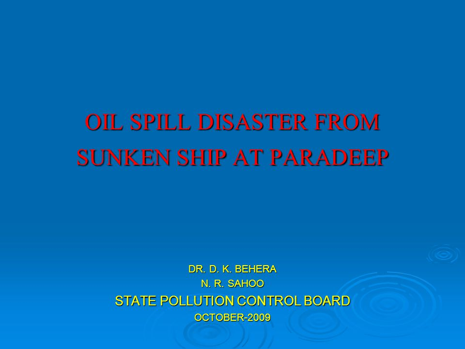 OIL SPILL DISASTER FROM SUNKEN SHIP AT PARADEEP DR. D. K. BEHERA N. R. SAHOO STATE POLLUTION CONTROL BOARD OCTOBER-2009
