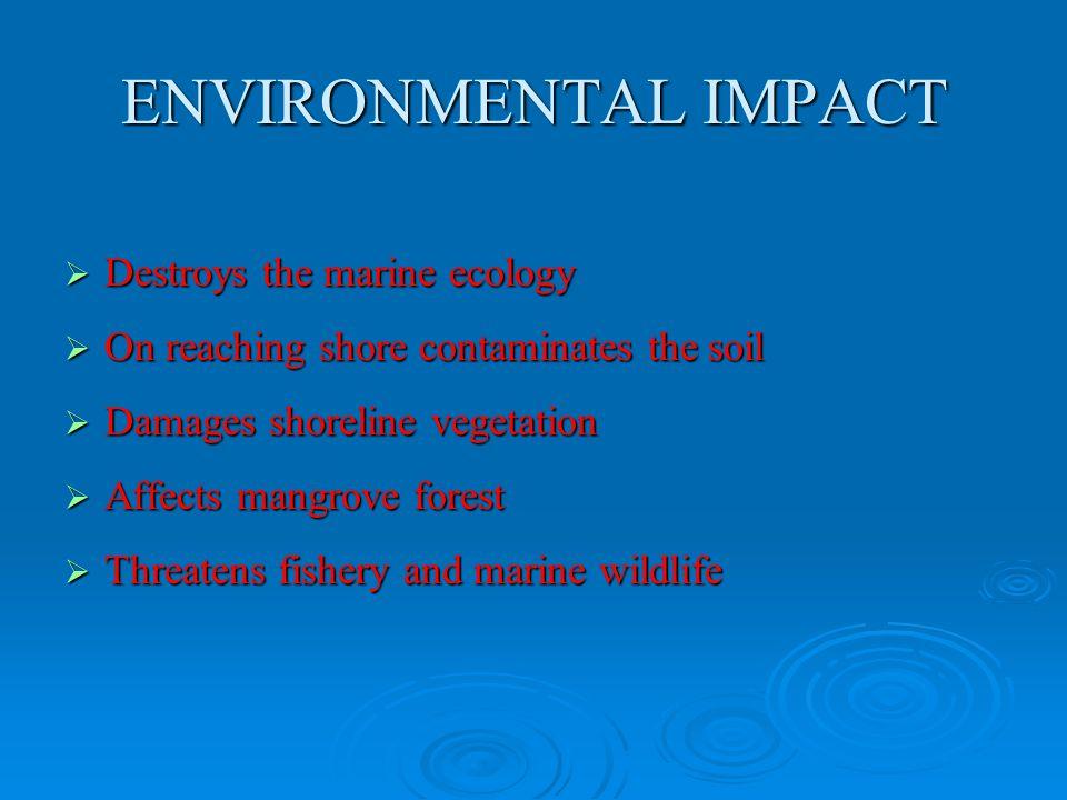ENVIRONMENTAL IMPACT  Destroys the marine ecology  On reaching shore contaminates the soil  Damages shoreline vegetation  Affects mangrove forest
