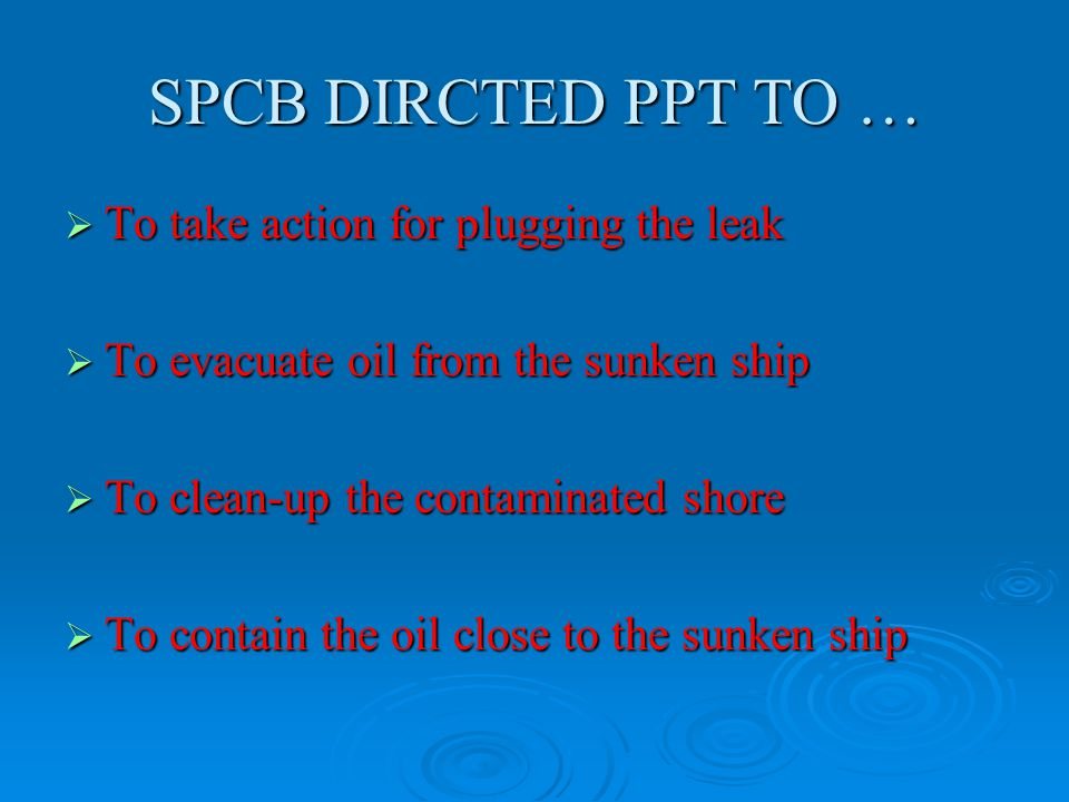 SPCB DIRCTED PPT TO …  To take action for plugging the leak  To evacuate oil from the sunken ship  To clean-up the contaminated shore  To contain the oil close to the sunken ship