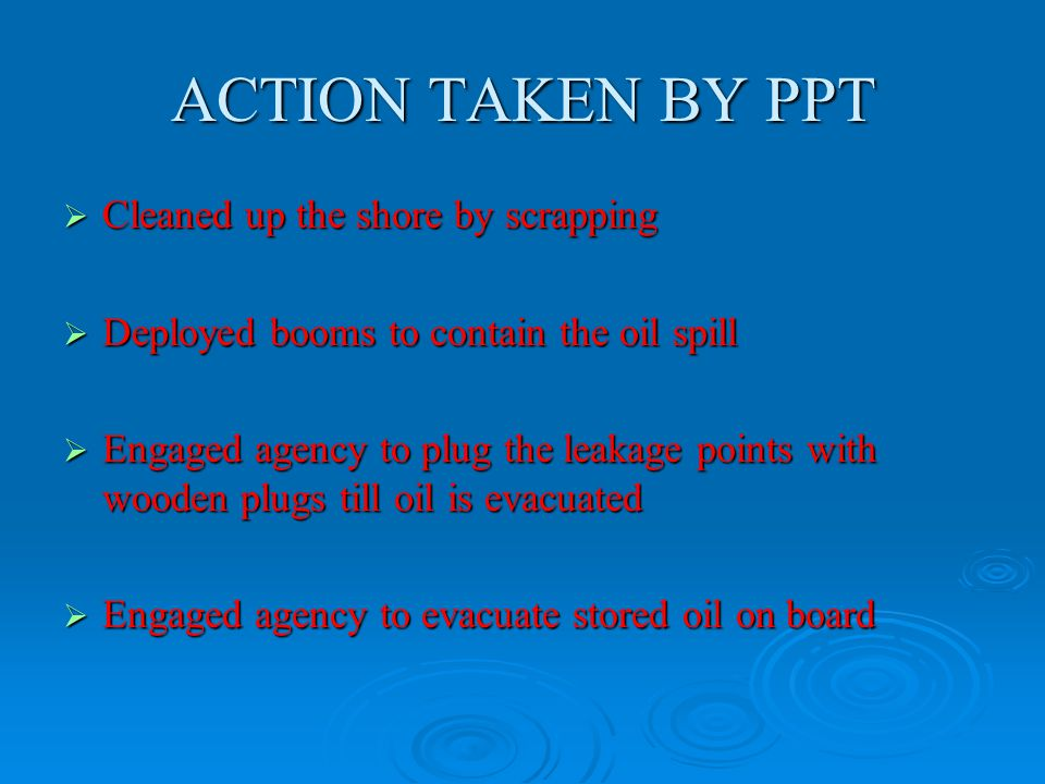 ACTION TAKEN BY PPT  Cleaned up the shore by scrapping  Deployed booms to contain the oil spill  Engaged agency to plug the leakage points with wooden plugs till oil is evacuated  Engaged agency to evacuate stored oil on board