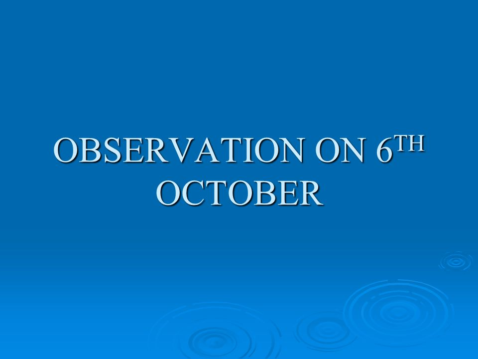 OBSERVATION ON 6 TH OCTOBER