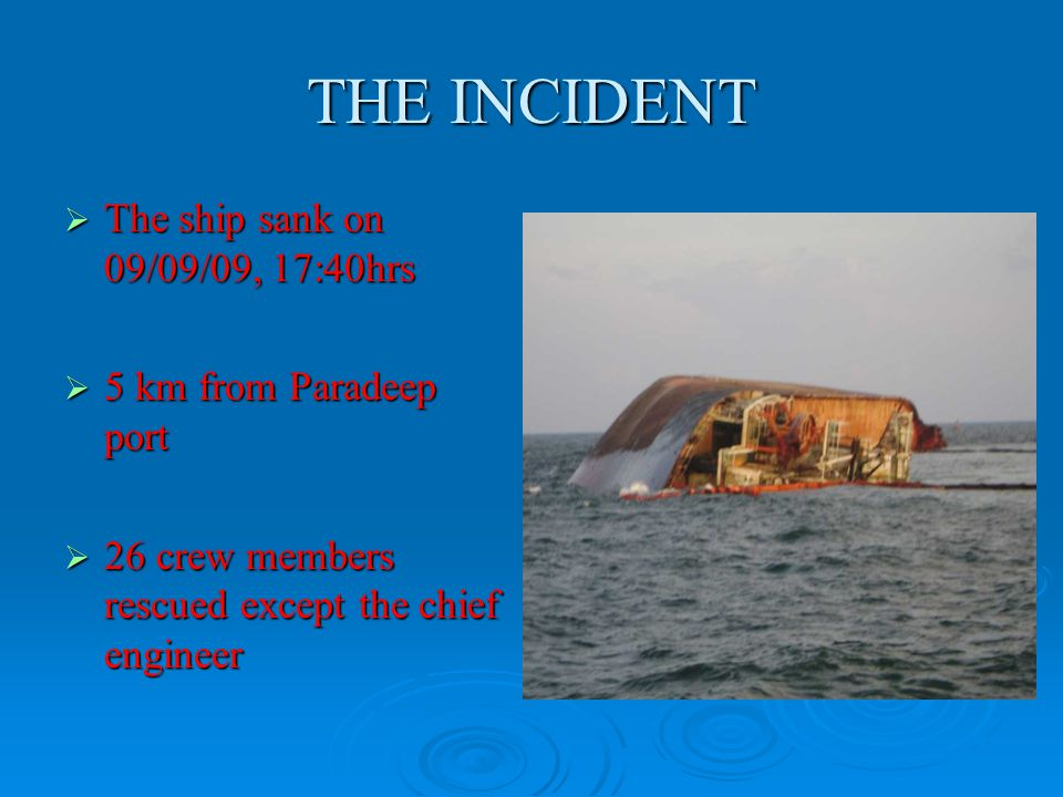 THE INCIDENT  The ship sank on 09/09/09, 17:40hrs  5 km from Paradeep port  26 crew members rescued except the chief engineer