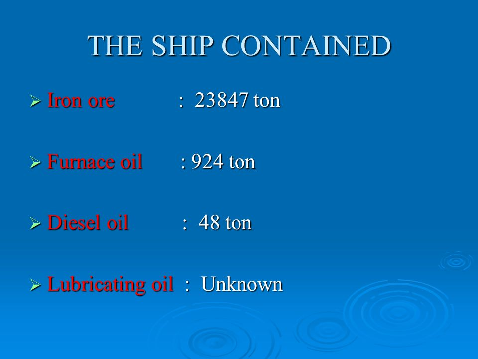 THE SHIP CONTAINED  Iron ore : 23847 ton  Furnace oil : 924 ton  Diesel oil : 48 ton  Lubricating oil : Unknown