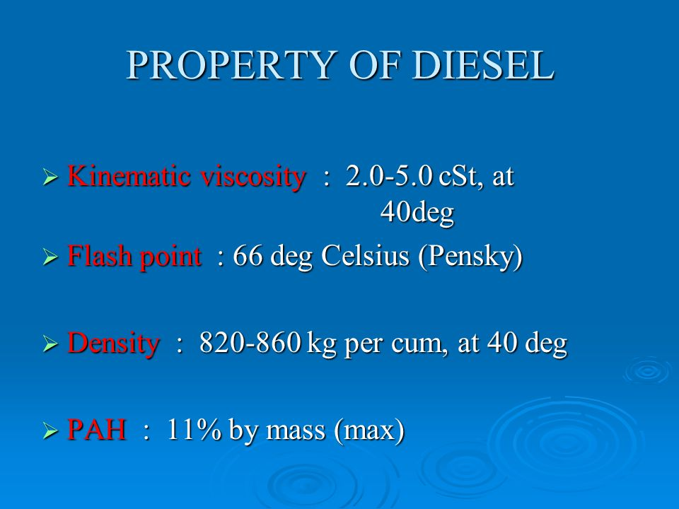 PROPERTY OF DIESEL  Kinematic viscosity : 2.0-5.0 cSt, at 40deg  Flash point : 66 deg Celsius (Pensky)  Density : 820-860 kg per cum, at 40 deg  PAH : 11% by mass (max)