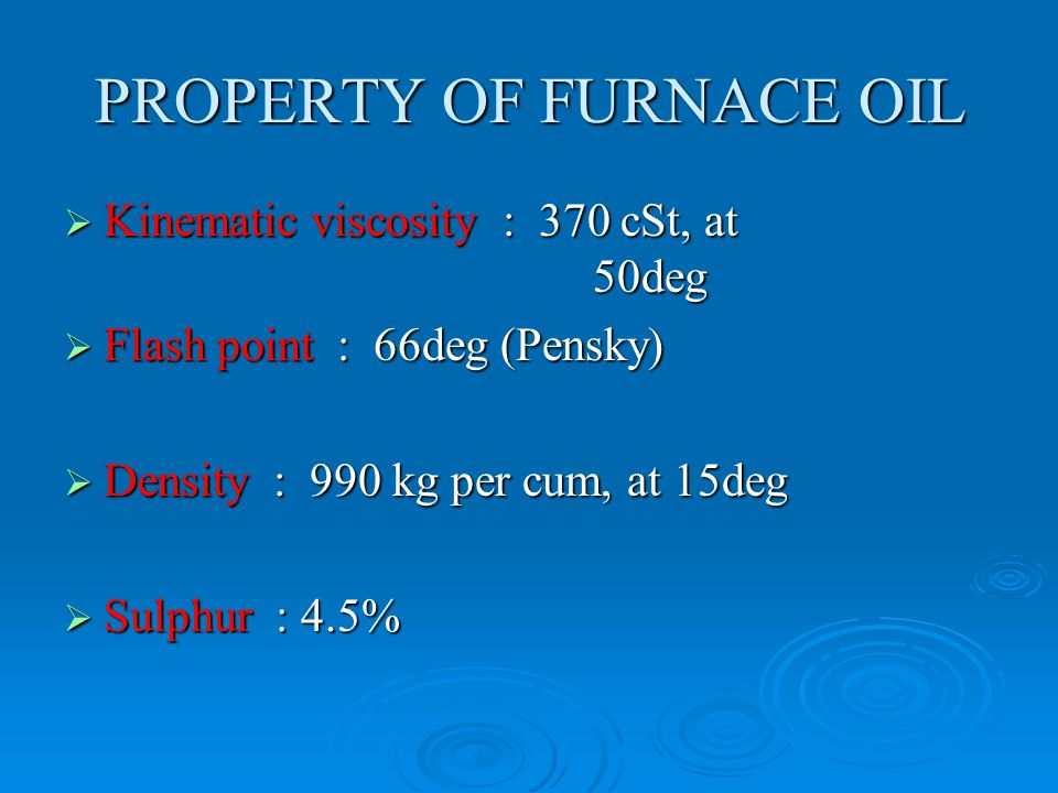 PROPERTY OF FURNACE OIL  Kinematic viscosity : 370 cSt, at 50deg  Flash point : 66deg (Pensky)  Density : 990 kg per cum, at 15deg  Sulphur : 4.5%