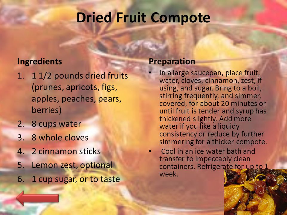 Dried Fruit Compote Ingredients 1.1 1/2 pounds dried fruits (prunes, apricots, figs, apples, peaches, pears, berries) 2.8 cups water 3.8 whole cloves