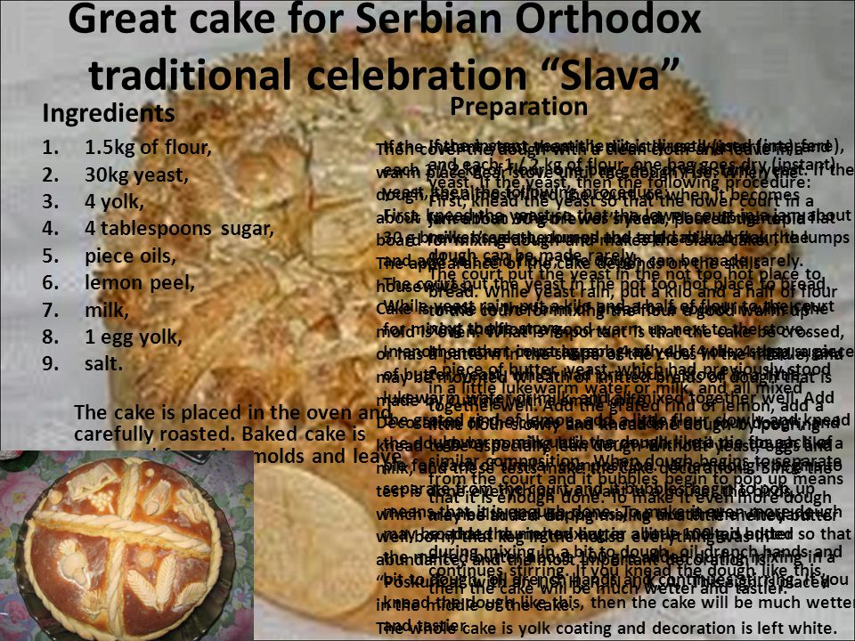 "Great cake for Serbian Orthodox traditional celebration ""Slava"" Ingredients 1.1.5kg of flour, 2.30kg yeast, 3.4 yolk, 4.4 tablespoons sugar, 5.piece o"
