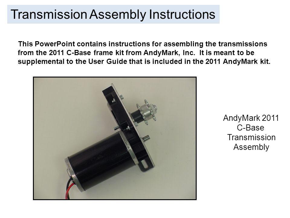 Transmission Assembly Instructions This PowerPoint contains instructions for assembling the transmissions from the 2011 C-Base frame kit from AndyMark, Inc.