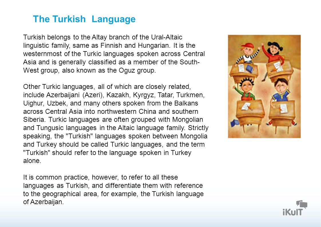 Startseite The Turkish Language Turkish belongs to the Altay branch of the Ural-Altaic linguistic family, same as Finnish and Hungarian. It is the wes