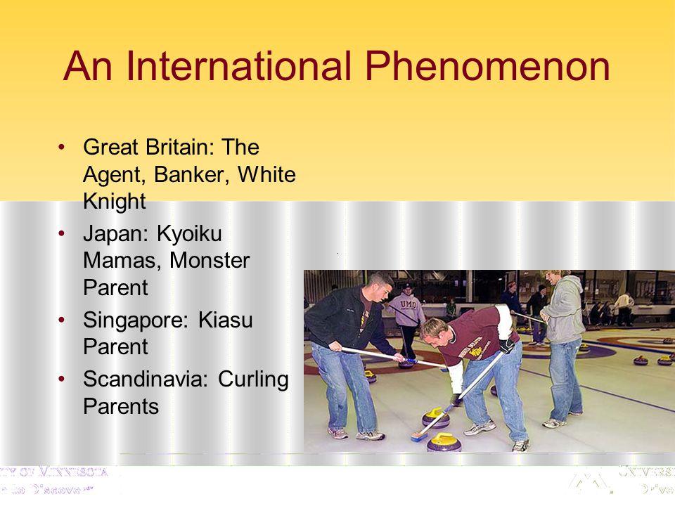 An International Phenomenon Great Britain: The Agent, Banker, White Knight Japan: Kyoiku Mamas, Monster Parent Singapore: Kiasu Parent Scandinavia: Curling Parents