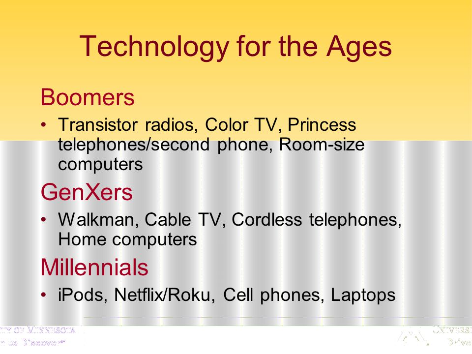 Technology for the Ages Boomers Transistor radios, Color TV, Princess telephones/second phone, Room-size computers GenXers Walkman, Cable TV, Cordless telephones, Home computers Millennials iPods, Netflix/Roku, Cell phones, Laptops