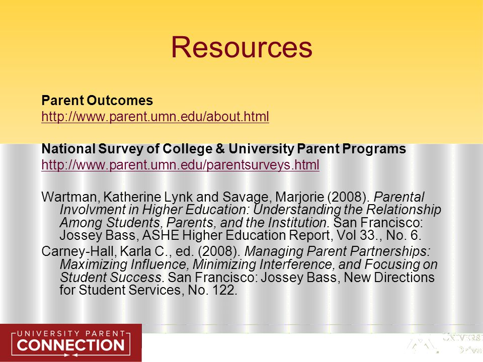Resources Parent Outcomes http://www.parent.umn.edu/about.html National Survey of College & University Parent Programs http://www.parent.umn.edu/parentsurveys.html Wartman, Katherine Lynk and Savage, Marjorie (2008).