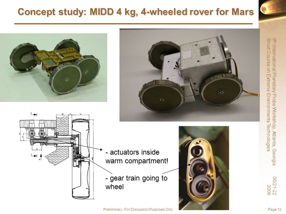 6 th International Planetary Probe Workshop, Atlanta, Georgia Short Course on Extreme Environments Technologies 06/21-22 2008 Preliminary - For Discussion Purposes Only Page 12 Concept study: MIDD 4 kg, 4-wheeled rover for Mars - actuators inside warm compartment.