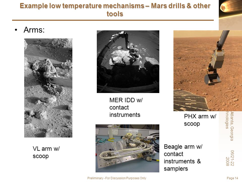6 th International Planetary Probe Workshop, Atlanta, Georgia Short Course on Extreme Environments Technologies 06/21-22 2008 Preliminary - For Discussion Purposes Only Page 14 Example low temperature mechanisms – Mars drills & other tools Arms: VL arm w/ scoop MER IDD w/ contact instruments Beagle arm w/ contact instruments & samplers PHX arm w/ scoop